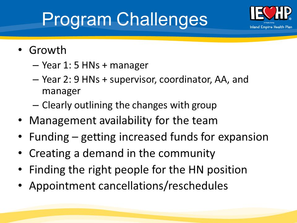 Program Challenges Growth – Year 1: 5 HNs + manager – Year 2: 9 HNs + supervisor, coordinator, AA, and manager – Clearly outlining the changes with group Management availability for the team Funding – getting increased funds for expansion Creating a demand in the community Finding the right people for the HN position Appointment cancellations/reschedules