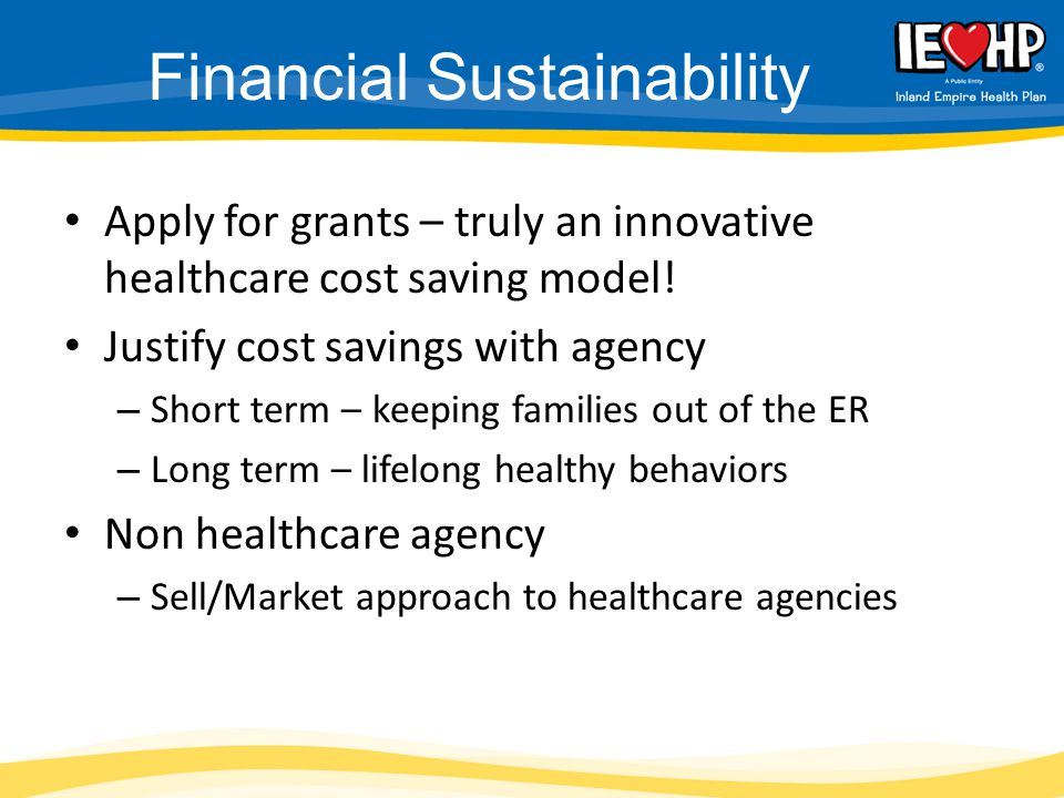 Financial Sustainability Apply for grants – truly an innovative healthcare cost saving model! Justify cost savings with agency – Short term – keeping