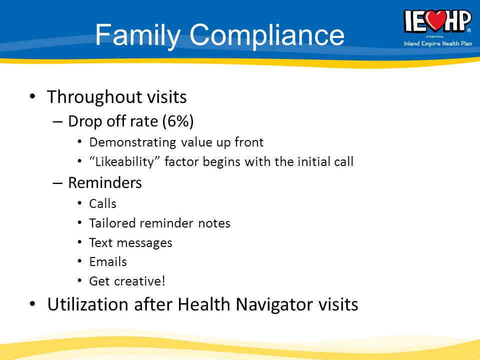 "Family Compliance Throughout visits – Drop off rate (6%) Demonstrating value up front ""Likeability"" factor begins with the initial call – Reminders Ca"