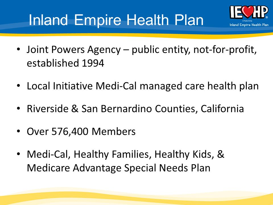 Joint Powers Agency – public entity, not-for-profit, established 1994 Local Initiative Medi-Cal managed care health plan Riverside & San Bernardino Co
