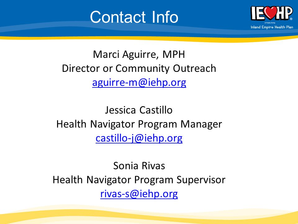 Marci Aguirre, MPH Director or Community Outreach aguirre-m@iehp.org Jessica Castillo Health Navigator Program Manager castillo-j@iehp.org Sonia Rivas Health Navigator Program Supervisor rivas-s@iehp.org aguirre-m@iehp.org castillo-j@iehp.org rivas-s@iehp.org Contact Info