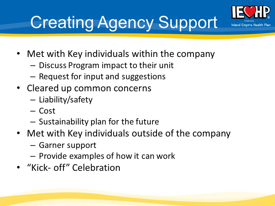 Creating Agency Support Met with Key individuals within the company – Discuss Program impact to their unit – Request for input and suggestions Cleared up common concerns – Liability/safety – Cost – Sustainability plan for the future Met with Key individuals outside of the company – Garner support – Provide examples of how it can work Kick- off Celebration