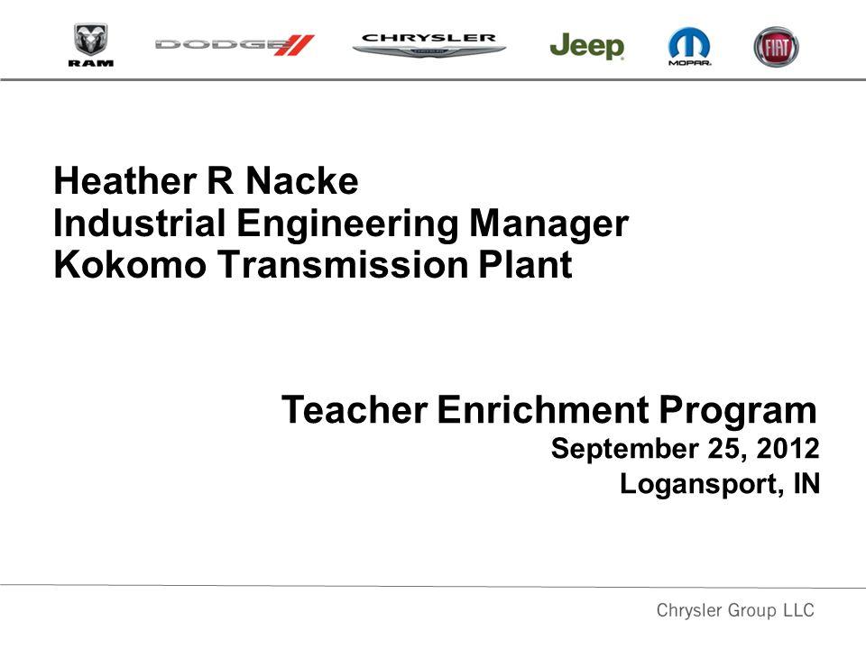 Heather R Nacke Industrial Engineering Manager Kokomo Transmission Plant September 25, 2012 Logansport, IN Teacher Enrichment Program