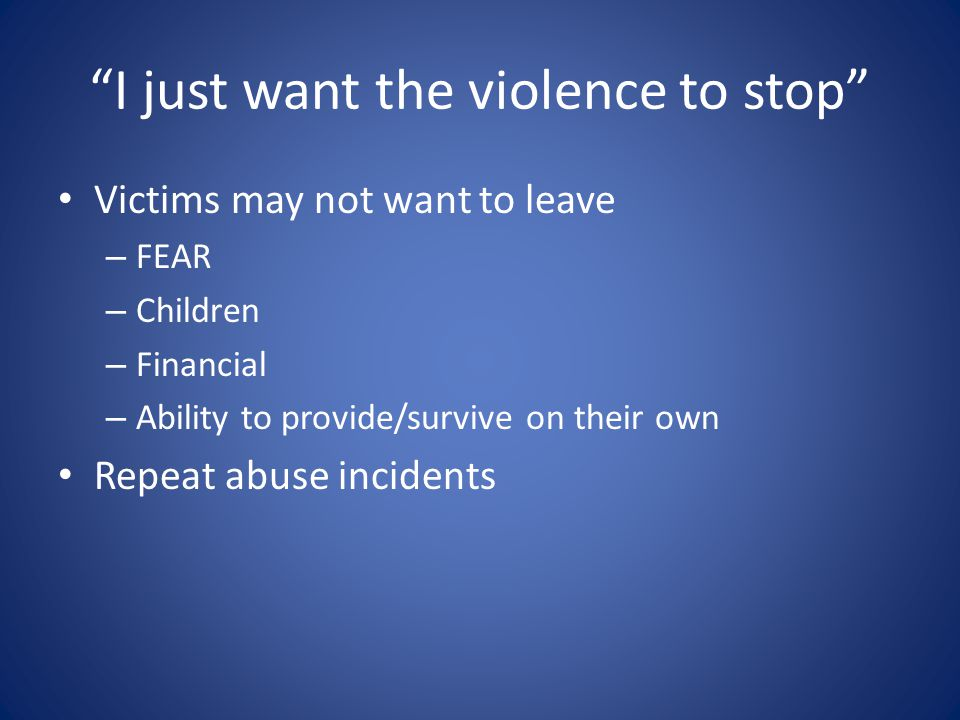 I just want the violence to stop Victims may not want to leave – FEAR – Children – Financial – Ability to provide/survive on their own Repeat abuse incidents
