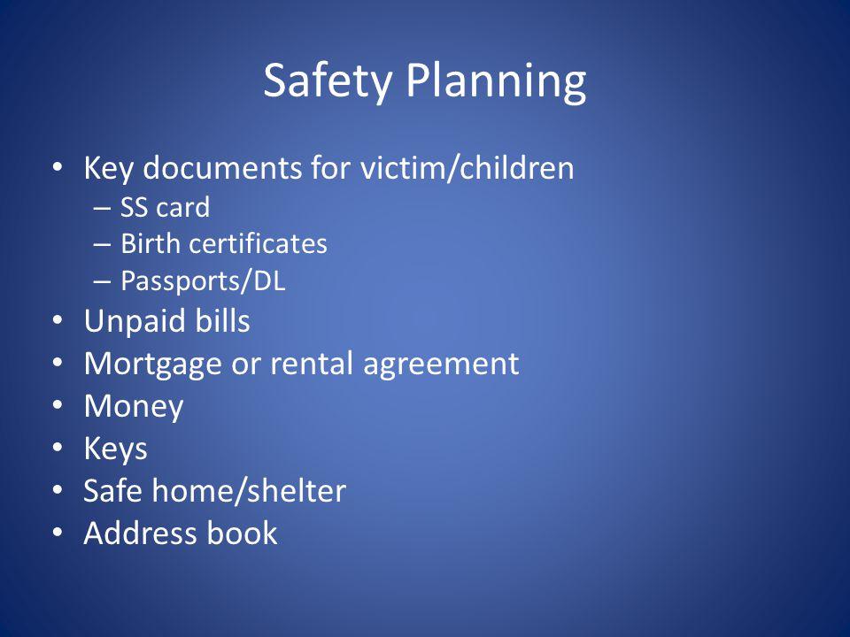 Safety Planning Key documents for victim/children – SS card – Birth certificates – Passports/DL Unpaid bills Mortgage or rental agreement Money Keys Safe home/shelter Address book
