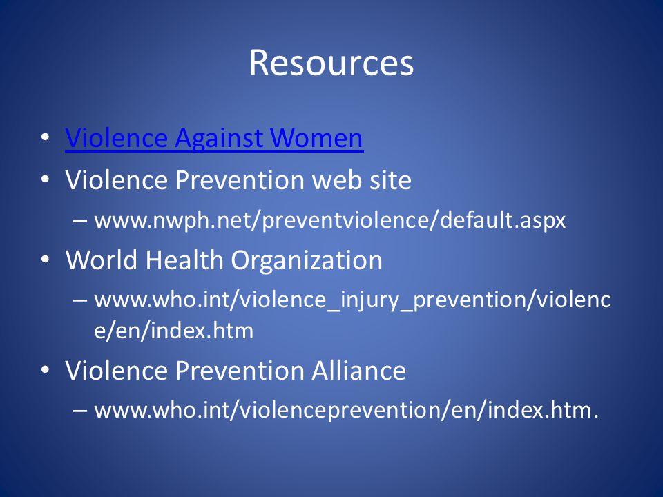 Resources Violence Against Women Violence Prevention web site – www.nwph.net/preventviolence/default.aspx World Health Organization – www.who.int/violence_injury_prevention/violenc e/en/index.htm Violence Prevention Alliance – www.who.int/violenceprevention/en/index.htm.