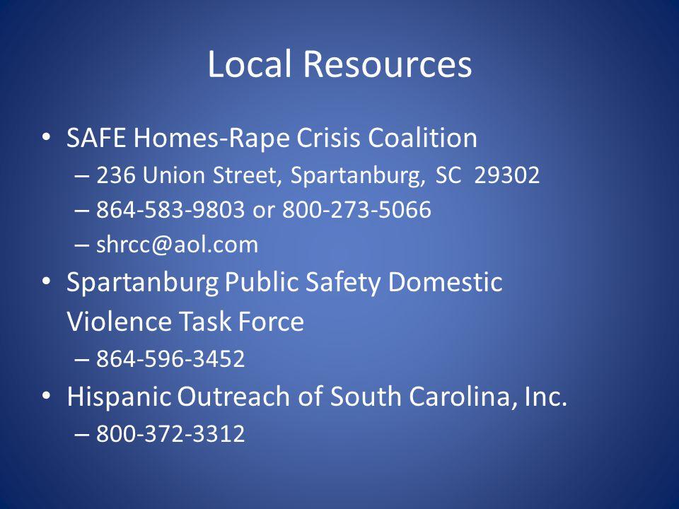 Local Resources SAFE Homes-Rape Crisis Coalition – 236 Union Street, Spartanburg, SC 29302 – 864-583-9803 or 800-273-5066 – shrcc@aol.com Spartanburg Public Safety Domestic Violence Task Force – 864-596-3452 Hispanic Outreach of South Carolina, Inc.