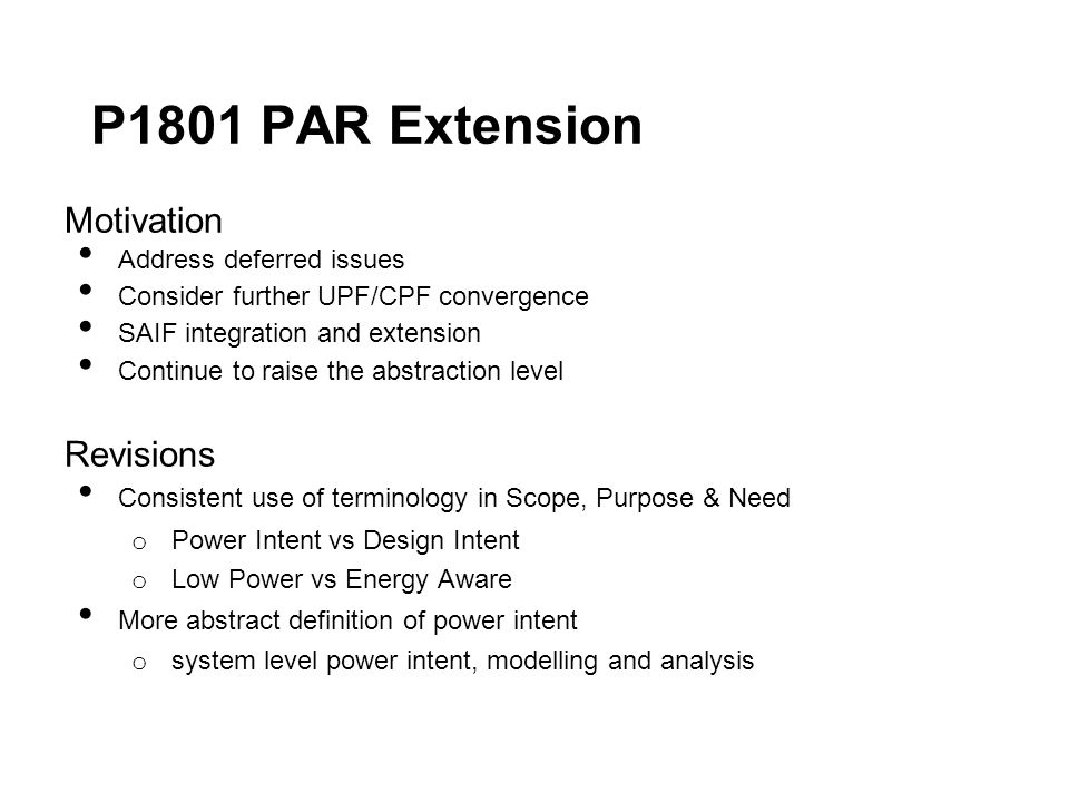 P1801 PAR Extension Motivation Address deferred issues Consider further UPF/CPF convergence SAIF integration and extension Continue to raise the abstraction level Revisions Consistent use of terminology in Scope, Purpose & Need o Power Intent vs Design Intent o Low Power vs Energy Aware More abstract definition of power intent o system level power intent, modelling and analysis