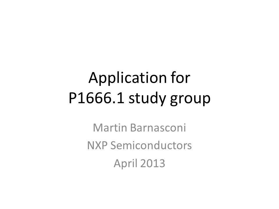 Application for P1666.1 study group Martin Barnasconi NXP Semiconductors April 2013