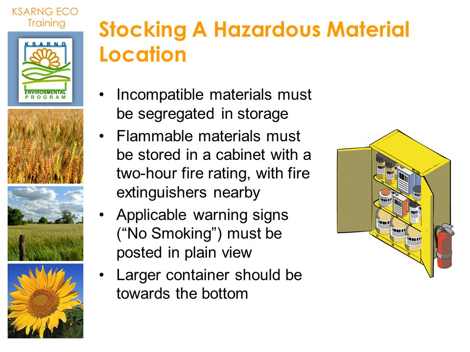 Stocking A Hazardous Material Location Incompatible materials must be segregated in storage Flammable materials must be stored in a cabinet with a two
