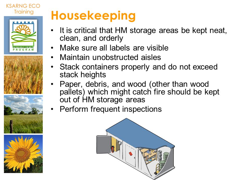 Housekeeping It is critical that HM storage areas be kept neat, clean, and orderly Make sure all labels are visible Maintain unobstructed aisles Stack