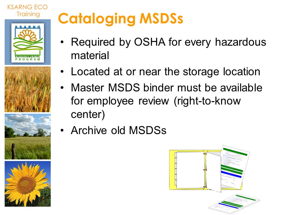 Cataloging MSDSs Required by OSHA for every hazardous material Located at or near the storage location Master MSDS binder must be available for employ