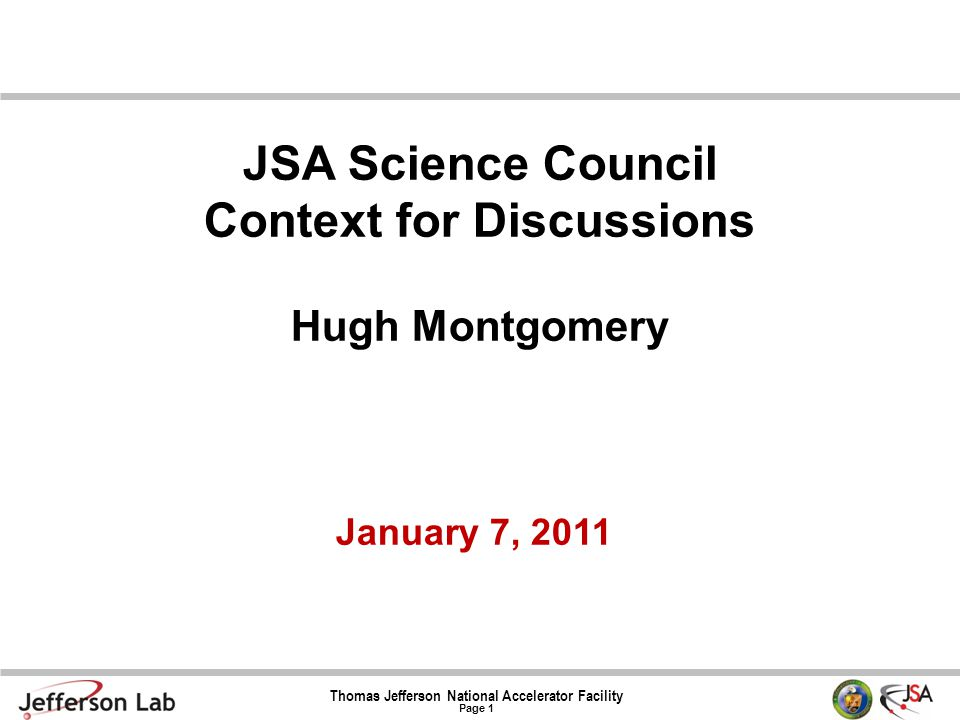 Thomas Jefferson National Accelerator Facility Page 1 January 7, 2011 JSA Science Council Context for Discussions Hugh Montgomery