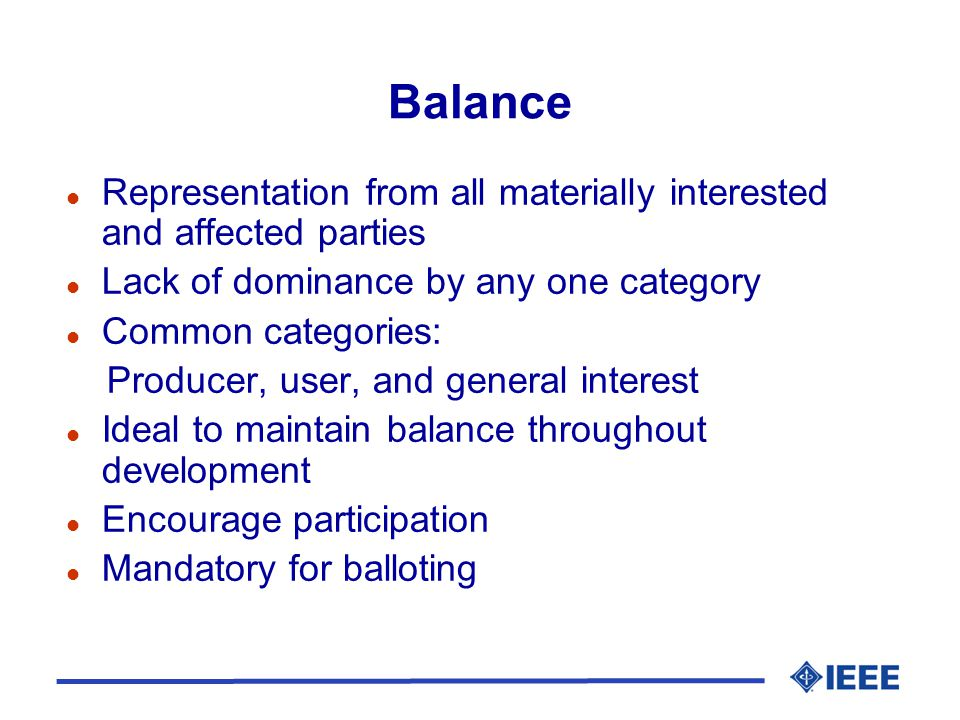 Balance l Representation from all materially interested and affected parties l Lack of dominance by any one category l Common categories: Producer, user, and general interest l Ideal to maintain balance throughout development l Encourage participation l Mandatory for balloting