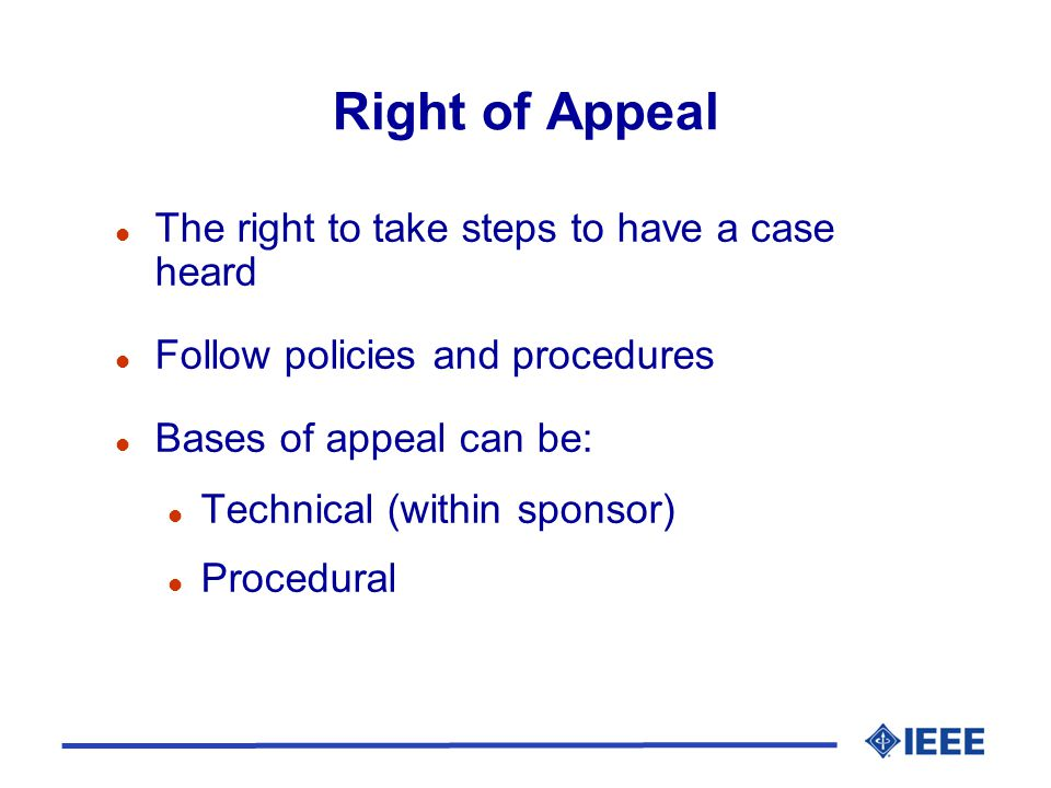Right of Appeal l The right to take steps to have a case heard l Follow policies and procedures l Bases of appeal can be: l Technical (within sponsor) l Procedural