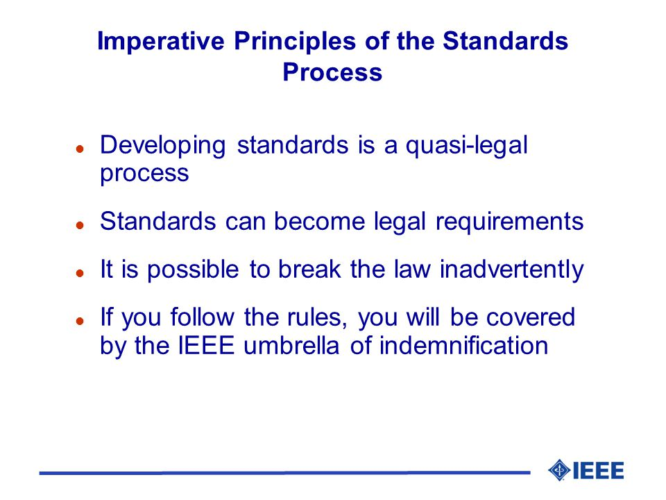 Imperative Principles of the Standards Process l Developing standards is a quasi-legal process l Standards can become legal requirements l It is possible to break the law inadvertently l If you follow the rules, you will be covered by the IEEE umbrella of indemnification