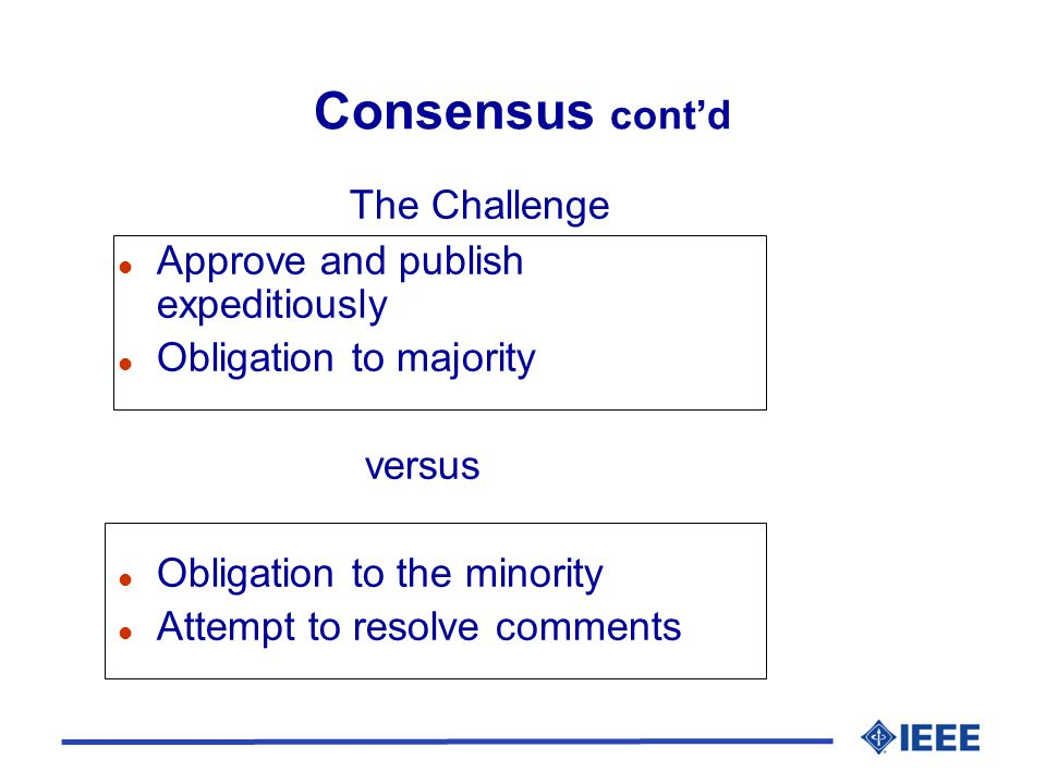Consensus cont'd The Challenge l Approve and publish expeditiously l Obligation to majority versus l Obligation to the minority l Attempt to resolve comments