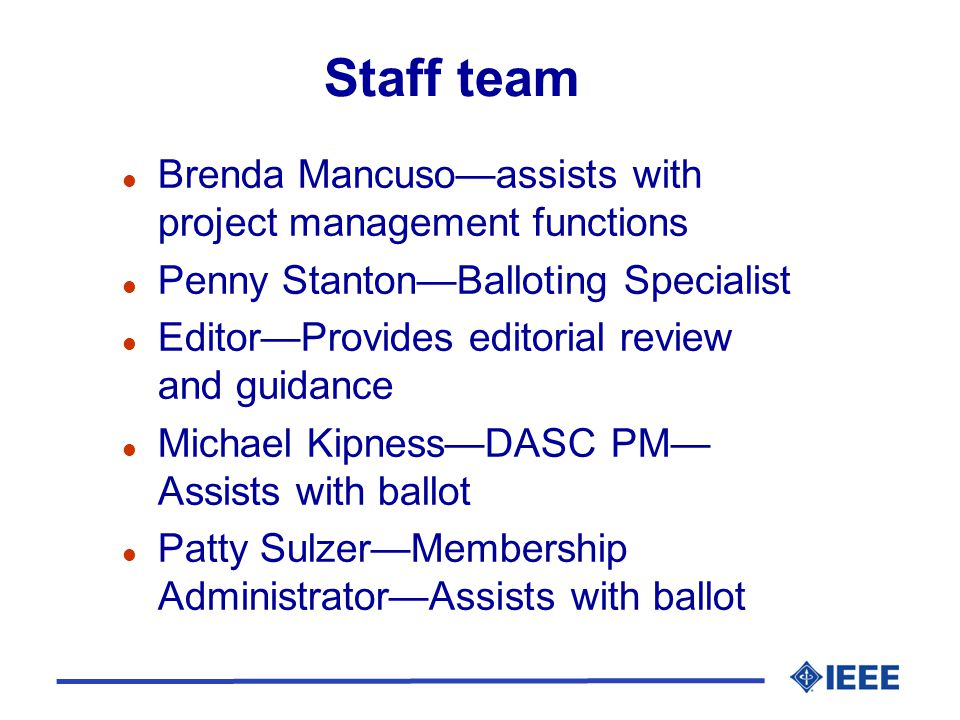 Staff team l Brenda Mancuso—assists with project management functions l Penny Stanton—Balloting Specialist l Editor—Provides editorial review and guidance l Michael Kipness—DASC PM— Assists with ballot l Patty Sulzer—Membership Administrator—Assists with ballot