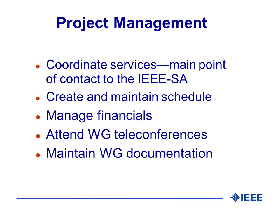 Project Management l Coordinate services—main point of contact to the IEEE-SA l Create and maintain schedule l Manage financials l Attend WG teleconferences l Maintain WG documentation