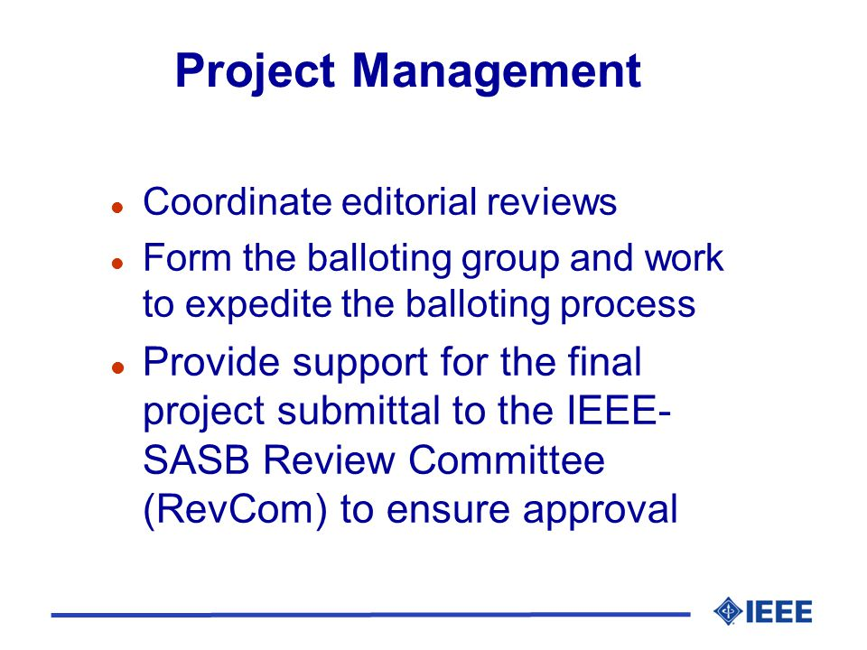 Project Management l Coordinate editorial reviews l Form the balloting group and work to expedite the balloting process l Provide support for the final project submittal to the IEEE- SASB Review Committee (RevCom) to ensure approval
