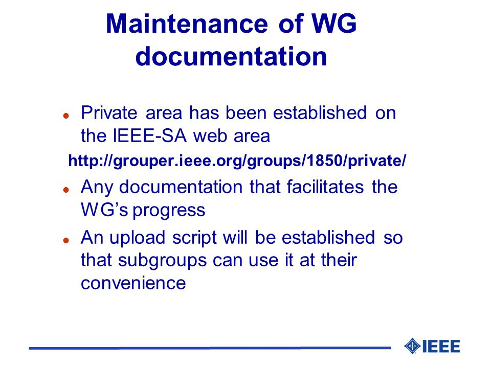 Maintenance of WG documentation l Private area has been established on the IEEE-SA web area http://grouper.ieee.org/groups/1850/private/ l Any documentation that facilitates the WG's progress l An upload script will be established so that subgroups can use it at their convenience