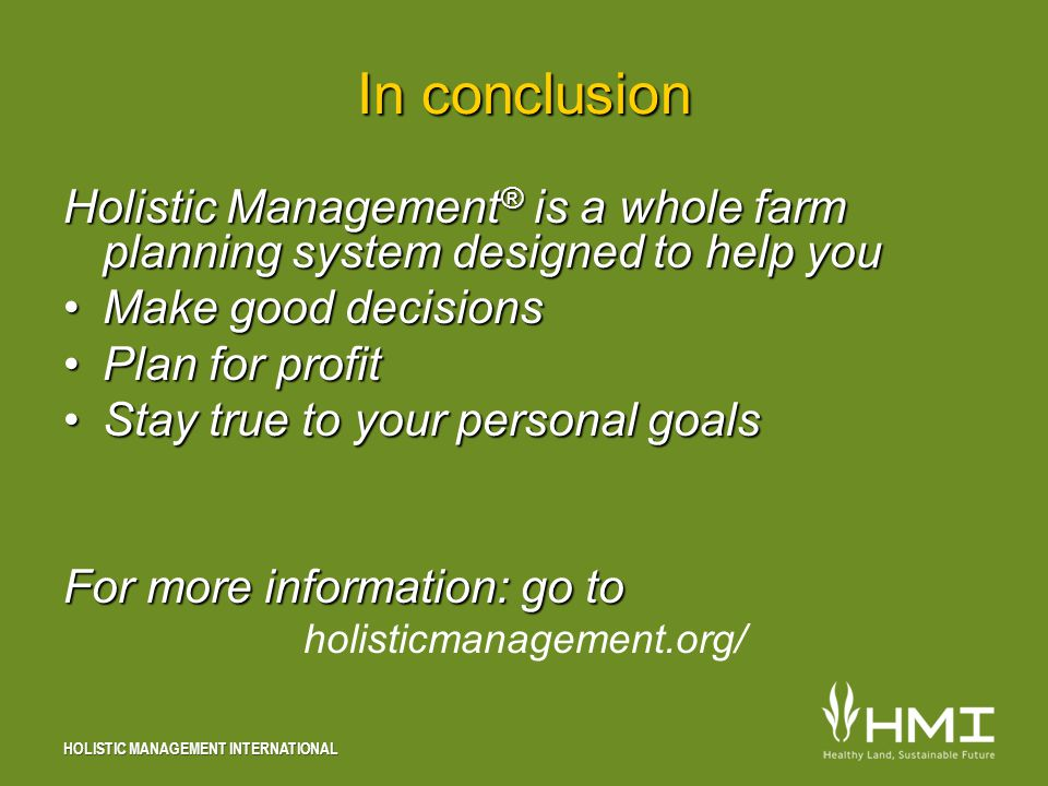HOLISTIC MANAGEMENT INTERNATIONAL In conclusion Holistic Management ® is a whole farm planning system designed to help you Make good decisionsMake good decisions Plan for profitPlan for profit Stay true to your personal goalsStay true to your personal goals For more information: go to holisticmanagement.org/