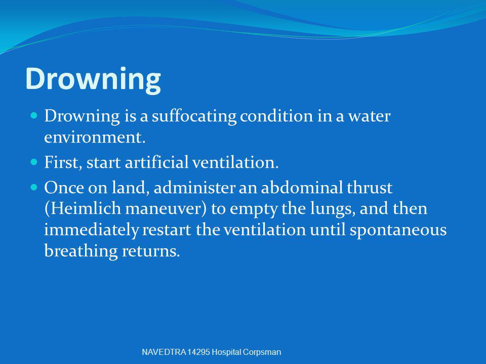 Drowning Drowning is a suffocating condition in a water environment. First, start artificial ventilation. Once on land, administer an abdominal thrust