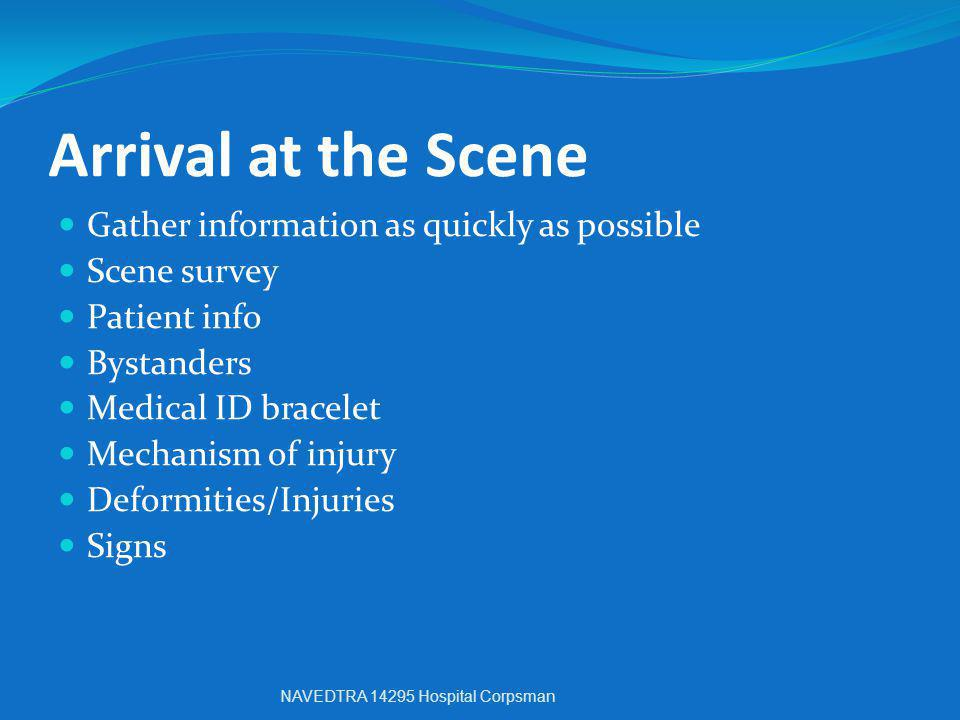 Arrival at the Scene Gather information as quickly as possible Scene survey Patient info Bystanders Medical ID bracelet Mechanism of injury Deformitie