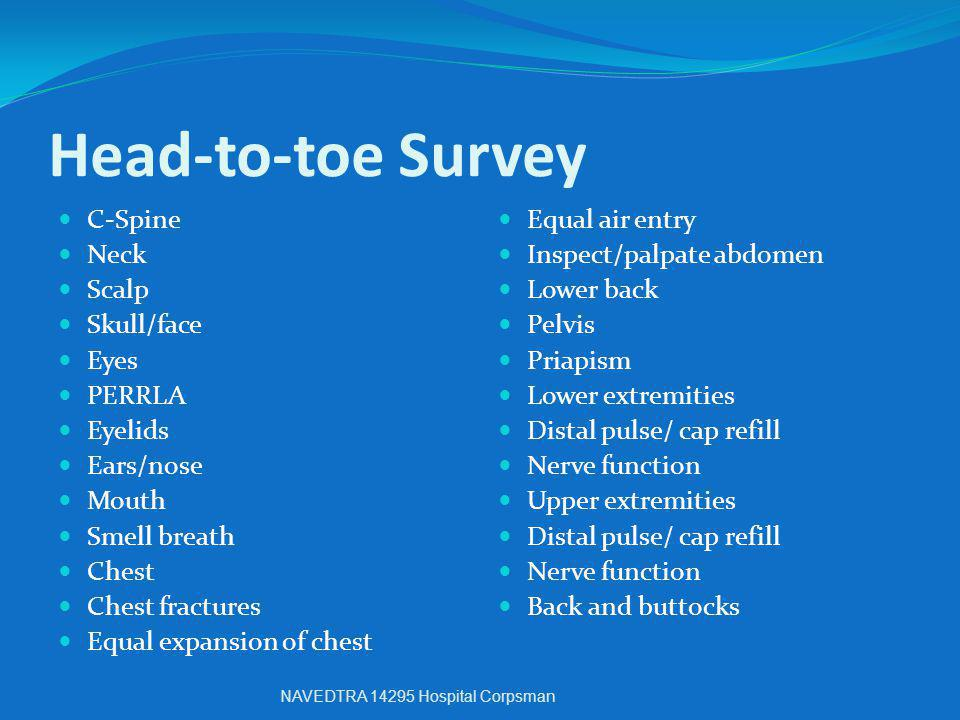 Head-to-toe Survey C-Spine Neck Scalp Skull/face Eyes PERRLA Eyelids Ears/nose Mouth Smell breath Chest Chest fractures Equal expansion of chest Equal