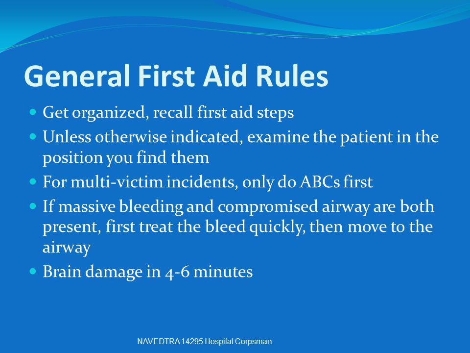 General First Aid Rules Get organized, recall first aid steps Unless otherwise indicated, examine the patient in the position you find them For multi-