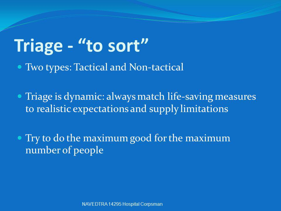 "Triage - ""to sort"" Two types: Tactical and Non-tactical Triage is dynamic: always match life-saving measures to realistic expectations and supply limi"