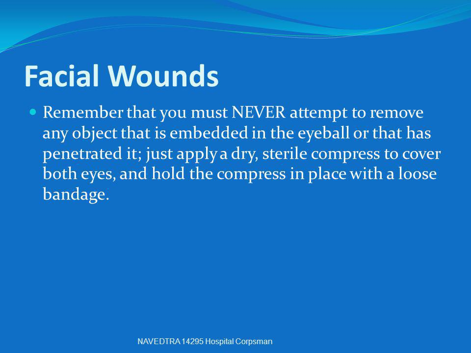 Facial Wounds Remember that you must NEVER attempt to remove any object that is embedded in the eyeball or that has penetrated it; just apply a dry, s