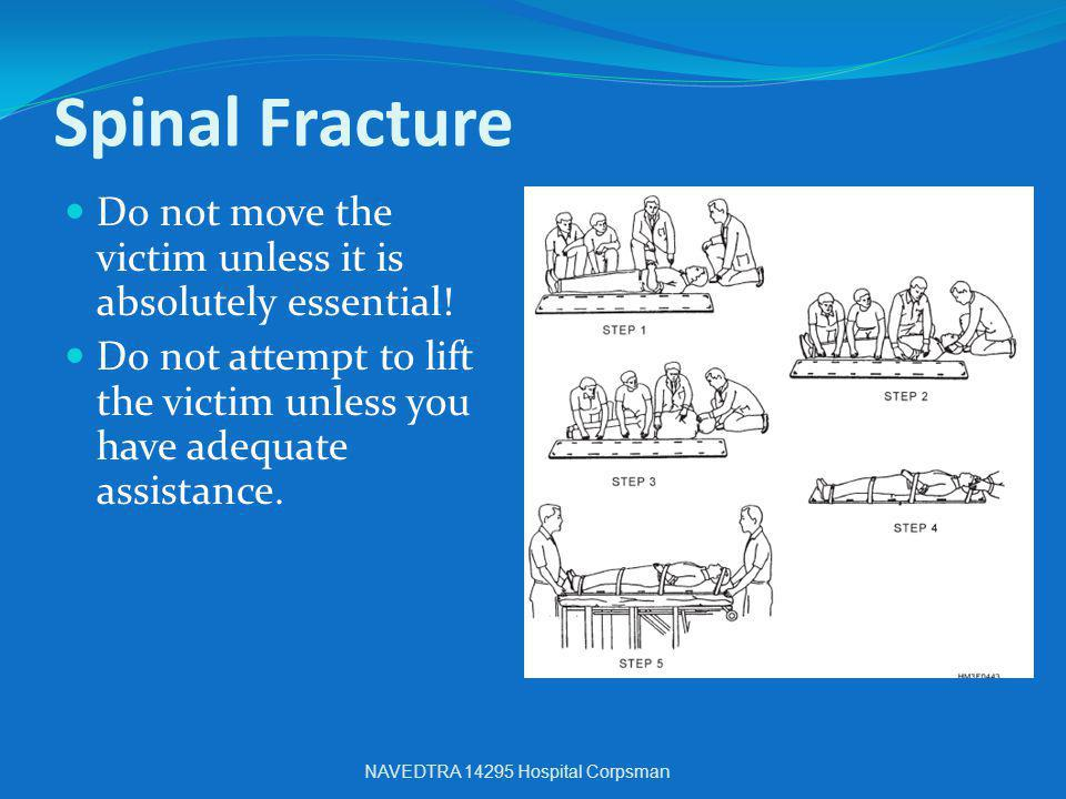 Spinal Fracture Do not move the victim unless it is absolutely essential! Do not attempt to lift the victim unless you have adequate assistance. NAVED