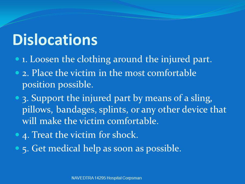 Dislocations 1. Loosen the clothing around the injured part. 2. Place the victim in the most comfortable position possible. 3. Support the injured par