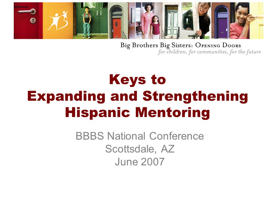 Keys to Expanding and Strengthening Hispanic Mentoring BBBS National Conference Scottsdale, AZ June 2007