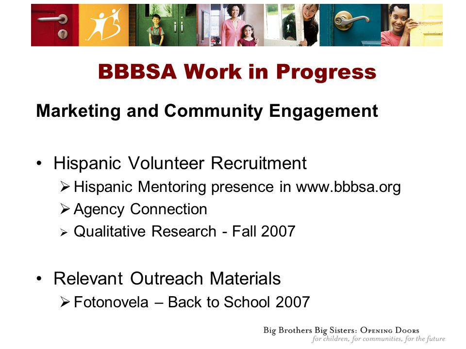 Marketing and Community Engagement Hispanic Volunteer Recruitment  Hispanic Mentoring presence in www.bbbsa.org  Agency Connection  Qualitative Research - Fall 2007 Relevant Outreach Materials  Fotonovela – Back to School 2007 BBBSA Work in Progress