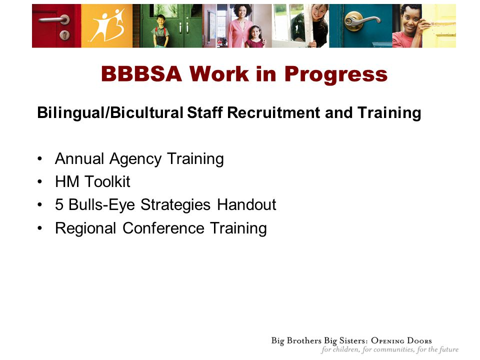Bilingual/Bicultural Staff Recruitment and Training Annual Agency Training HM Toolkit 5 Bulls-Eye Strategies Handout Regional Conference Training BBBSA Work in Progress