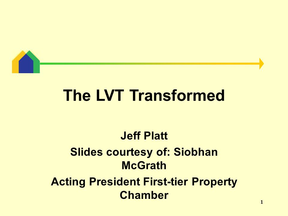 1 The LVT Transformed Jeff Platt Slides courtesy of: Siobhan McGrath Acting President First-tier Property Chamber