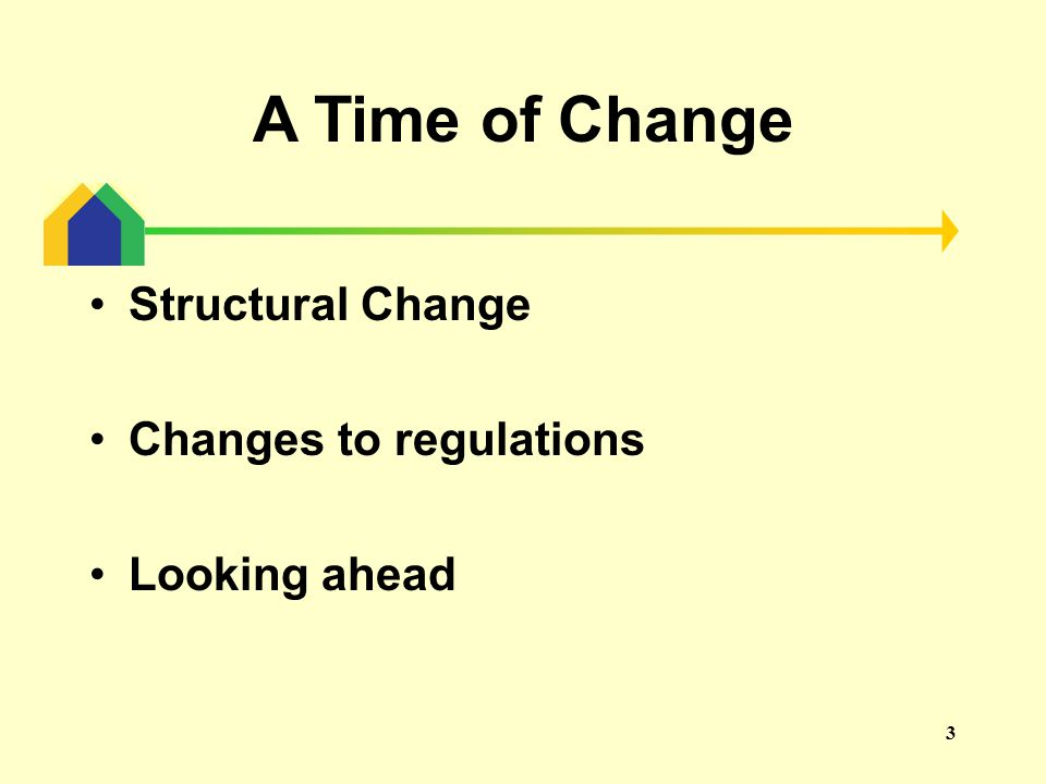 3 A Time of Change Structural Change Changes to regulations Looking ahead