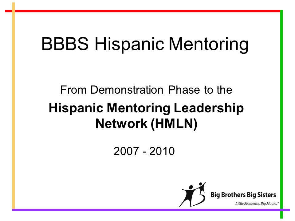 BBBS Hispanic Mentoring From Demonstration Phase to the Hispanic Mentoring Leadership Network (HMLN) 2007 - 2010