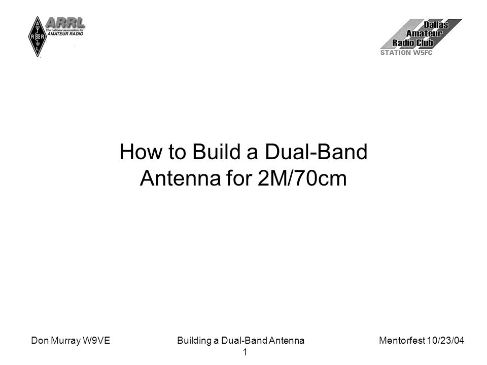 Don Murray W9VEBuilding a Dual-Band Antenna Mentorfest 10/23/04 1 How to Build a Dual-Band Antenna for 2M/70cm