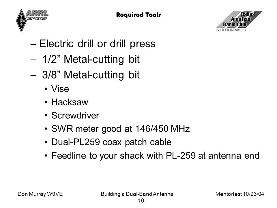 Don Murray W9VEBuilding a Dual-Band Antenna Mentorfest 10/23/04 10 Required Tools –Electric drill or drill press – 1/2 Metal-cutting bit – 3/8 Metal-cutting bit Vise Hacksaw Screwdriver SWR meter good at 146/450 MHz Dual-PL259 coax patch cable Feedline to your shack with PL-259 at antenna end