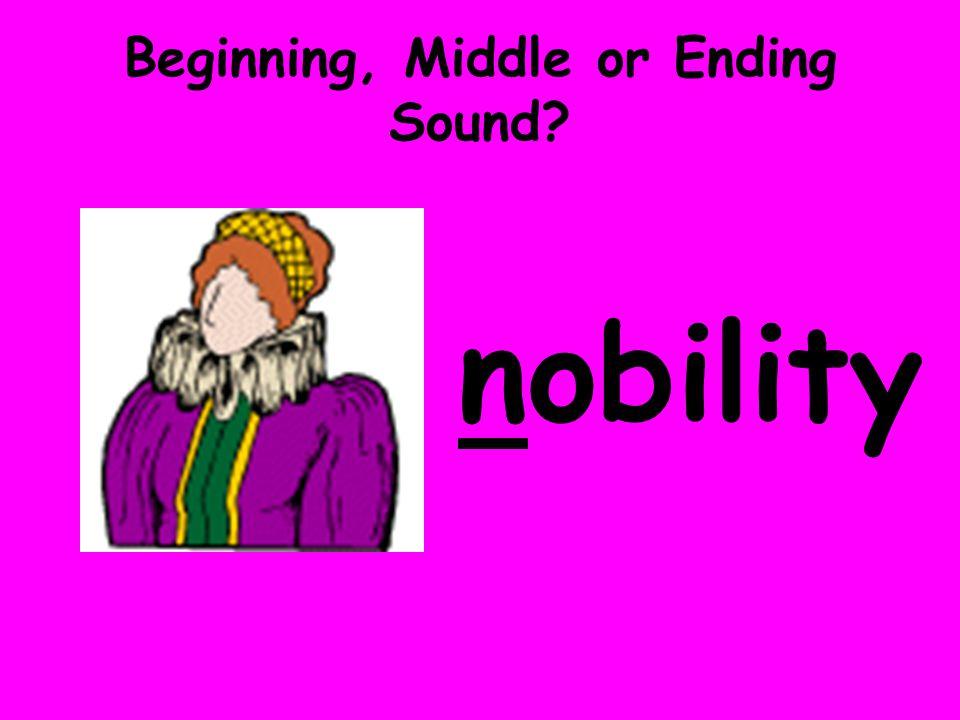 Beginning, Middle or Ending Sound? nobility