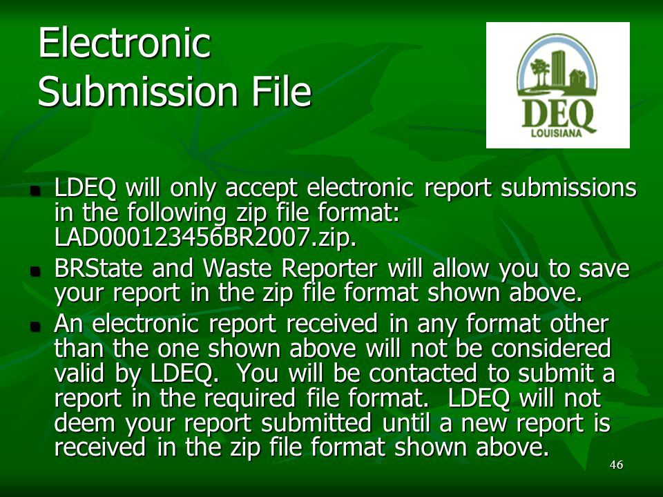46 Electronic Submission File LDEQ will only accept electronic report submissions in the following zip file format: LAD000123456BR2007.zip.