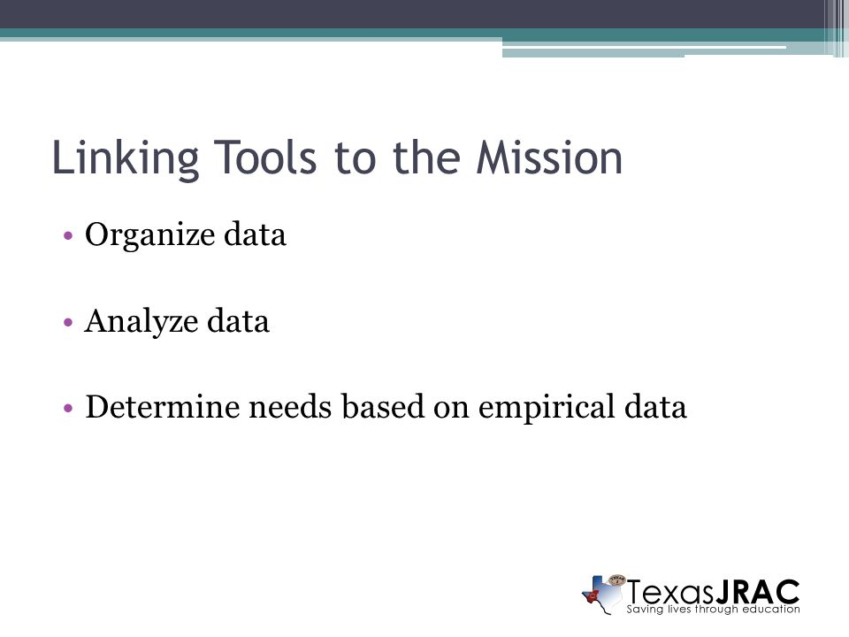 Linking Tools to the Mission Organize data Analyze data Determine needs based on empirical data