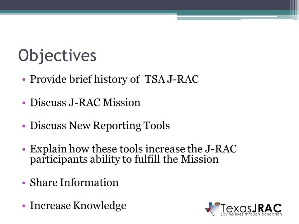 Objectives Provide brief history of TSA J-RAC Discuss J-RAC Mission Discuss New Reporting Tools Explain how these tools increase the J-RAC participants ability to fulfill the Mission Share Information Increase Knowledge
