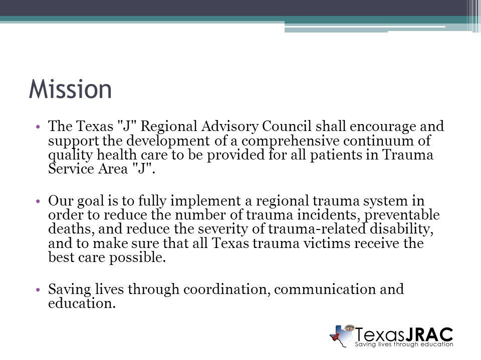 Mission The Texas J Regional Advisory Council shall encourage and support the development of a comprehensive continuum of quality health care to be provided for all patients in Trauma Service Area J .