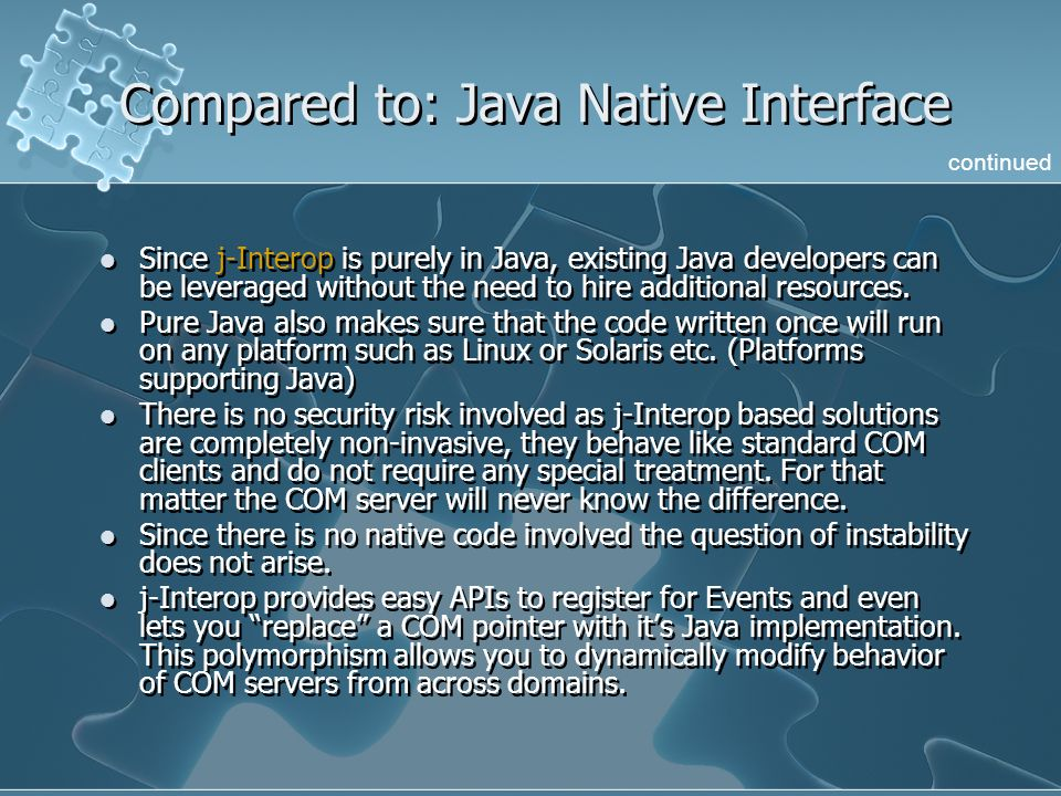 Compared to: Java Native Interface Since j-Interop is purely in Java, existing Java developers can be leveraged without the need to hire additional re