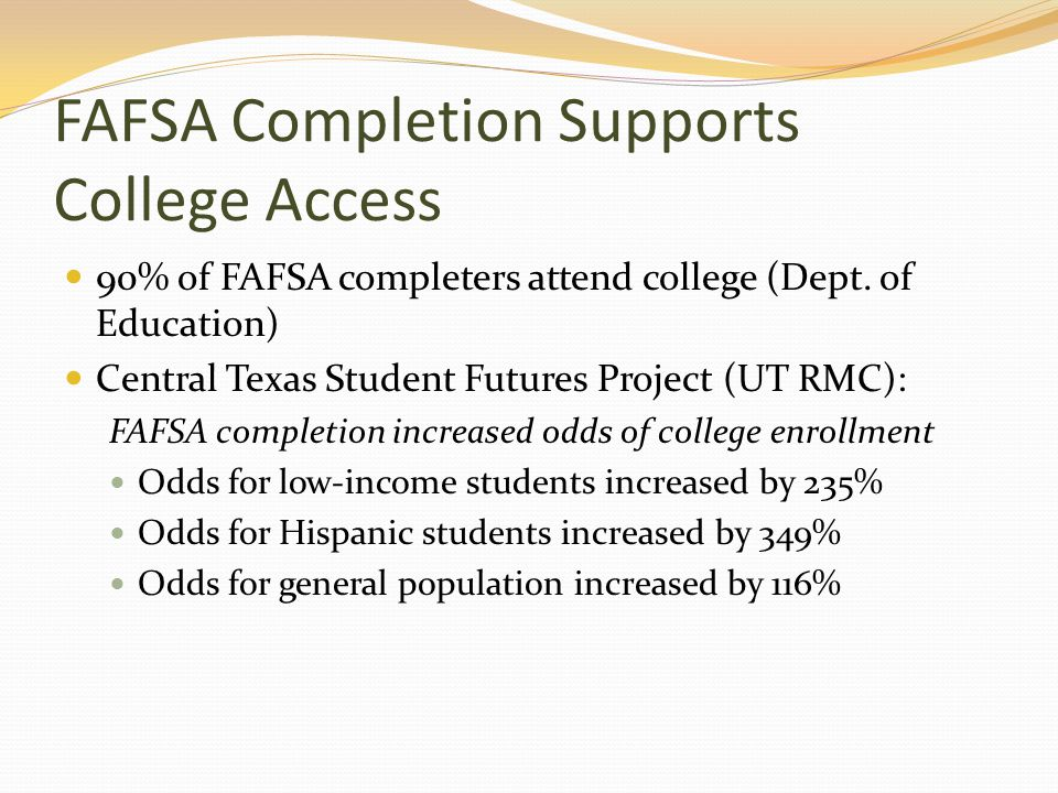 FAFSA Completion Supports College Access 90% of FAFSA completers attend college (Dept. of Education) Central Texas Student Futures Project (UT RMC): F
