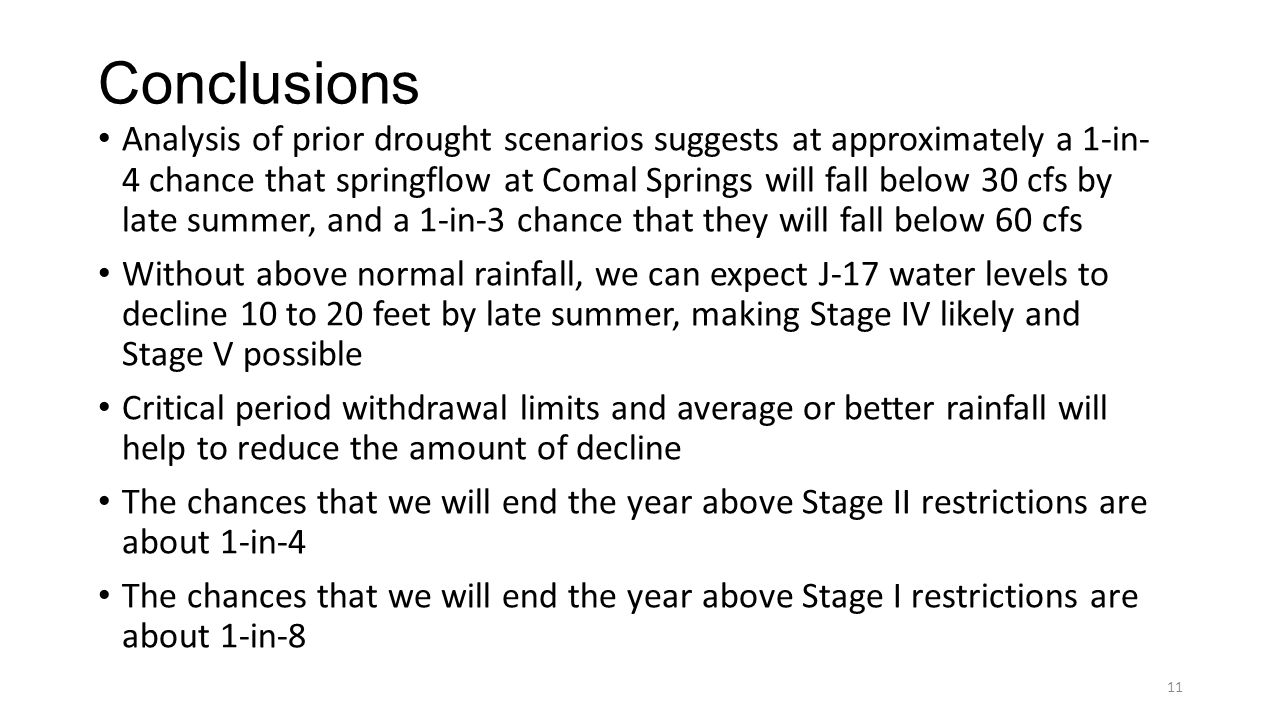 Conclusions Analysis of prior drought scenarios suggests at approximately a 1-in- 4 chance that springflow at Comal Springs will fall below 30 cfs by late summer, and a 1-in-3 chance that they will fall below 60 cfs Without above normal rainfall, we can expect J-17 water levels to decline 10 to 20 feet by late summer, making Stage IV likely and Stage V possible Critical period withdrawal limits and average or better rainfall will help to reduce the amount of decline The chances that we will end the year above Stage II restrictions are about 1-in-4 The chances that we will end the year above Stage I restrictions are about 1-in-8 11